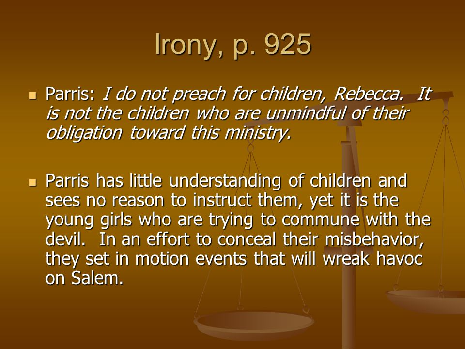 Irony, p. 925 Parris: I do not preach for children, Rebecca. It is not the children who are unmindful of their obligation toward this ministry.