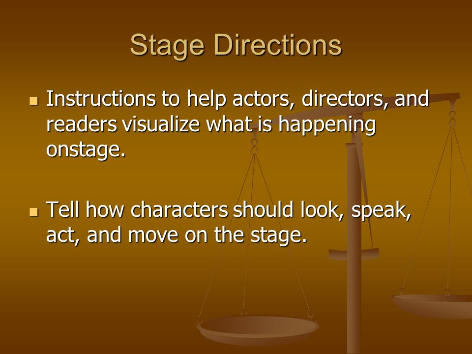 Stage Directions Instructions to help actors, directors, and readers visualize what is happening onstage.