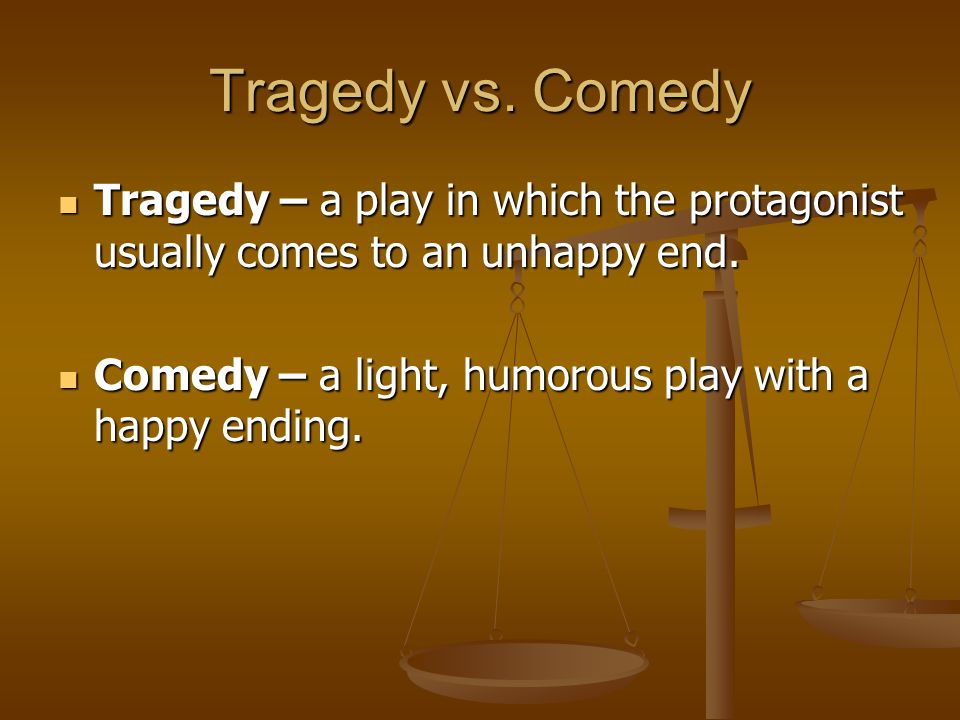 Tragedy vs. Comedy Tragedy – a play in which the protagonist usually comes to an unhappy end.