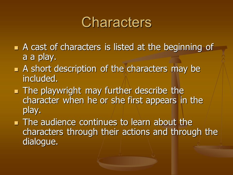 Characters A cast of characters is listed at the beginning of a a play. A short description of the characters may be included.
