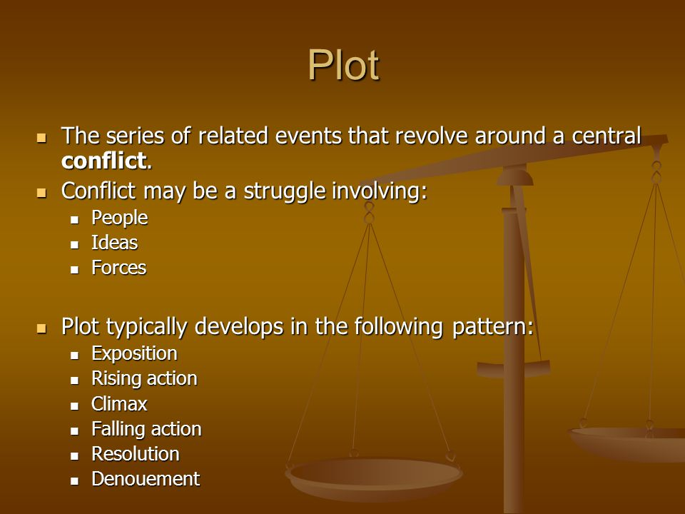 Plot The series of related events that revolve around a central conflict. Conflict may be a struggle involving: