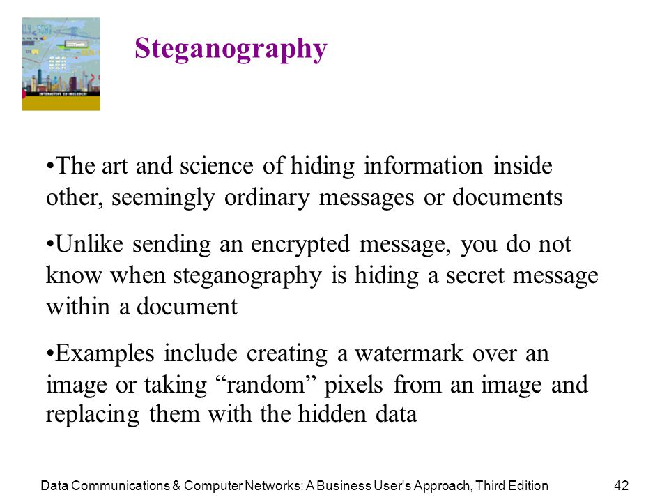 Steganography The art and science of hiding information inside other, seemingly ordinary messages or documents.
