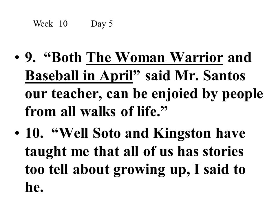 Week 10 Day 5 9. Both The Woman Warrior and Baseball in April said Mr. Santos our teacher, can be enjoied by people from all walks of life.