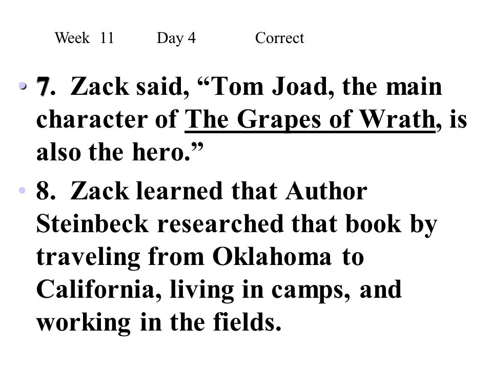 Week 11 Day 4 Correct 7. Zack said, Tom Joad, the main character of The Grapes of Wrath, is also the hero.