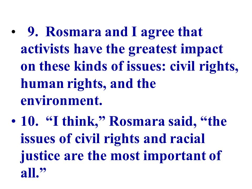 9. Rosmara and I agree that activists have the greatest impact on these kinds of issues: civil rights, human rights, and the environment.