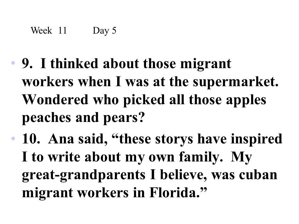 Week 11 Day 5 9. I thinked about those migrant workers when I was at the supermarket. Wondered who picked all those apples peaches and pears