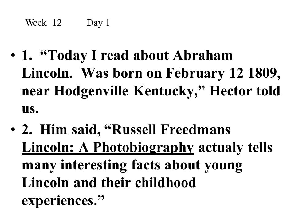 Week 12 Day 1 1. Today I read about Abraham Lincoln. Was born on February 12 1809, near Hodgenville Kentucky, Hector told us.