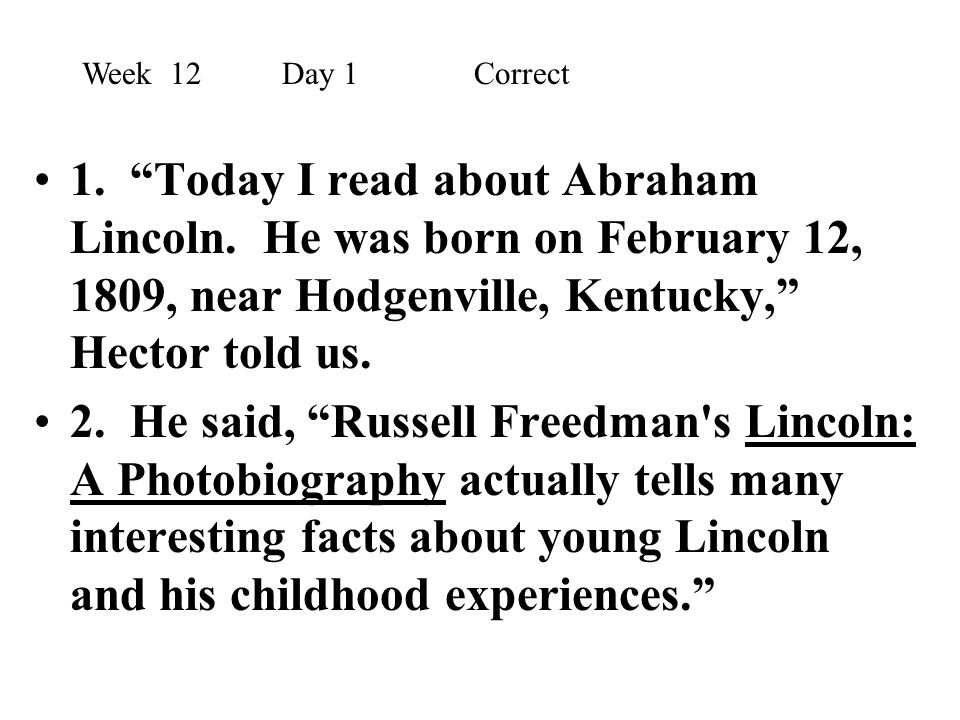 Week 12 Day 1 Correct 1. Today I read about Abraham Lincoln. He was born on February 12, 1809, near Hodgenville, Kentucky, Hector told us.