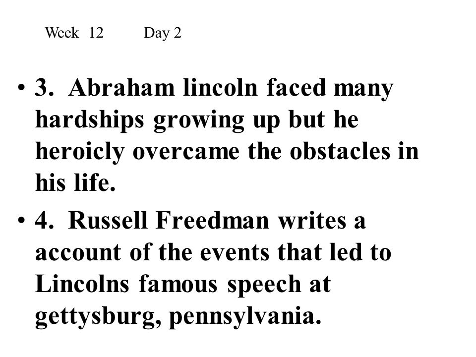Week 12 Day 2 3. Abraham lincoln faced many hardships growing up but he heroicly overcame the obstacles in his life.
