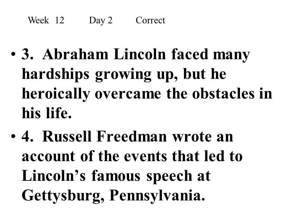 Week 12 Day 2 Correct 3. Abraham Lincoln faced many hardships growing up, but he heroically overcame the obstacles in his life.