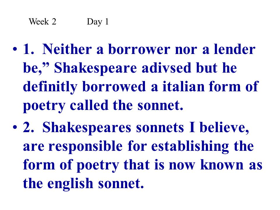 Week 2 Day 1 1. Neither a borrower nor a lender be, Shakespeare adivsed but he definitly borrowed a italian form of poetry called the sonnet.