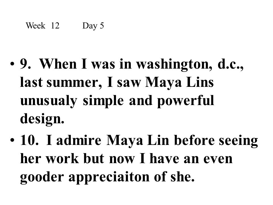 Week 12 Day 5 9. When I was in washington, d.c., last summer, I saw Maya Lins unusualy simple and powerful design.