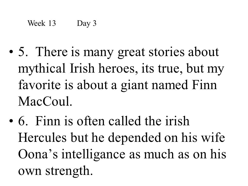 Week 13 Day 3 5. There is many great stories about mythical Irish heroes, its true, but my favorite is about a giant named Finn MacCoul.