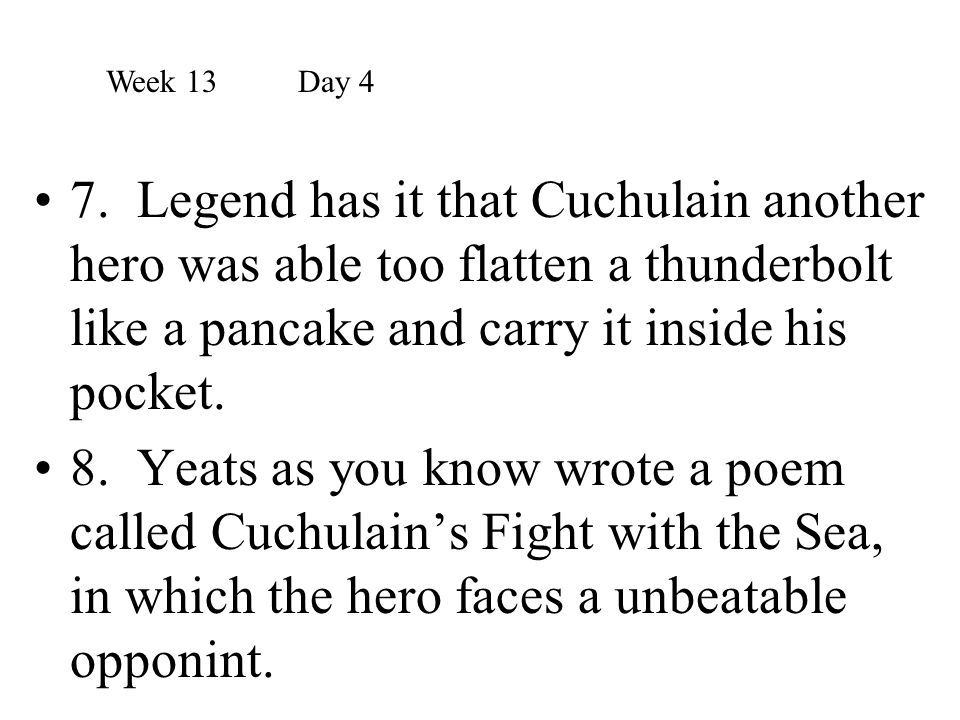 Week 13 Day 4 7. Legend has it that Cuchulain another hero was able too flatten a thunderbolt like a pancake and carry it inside his pocket.