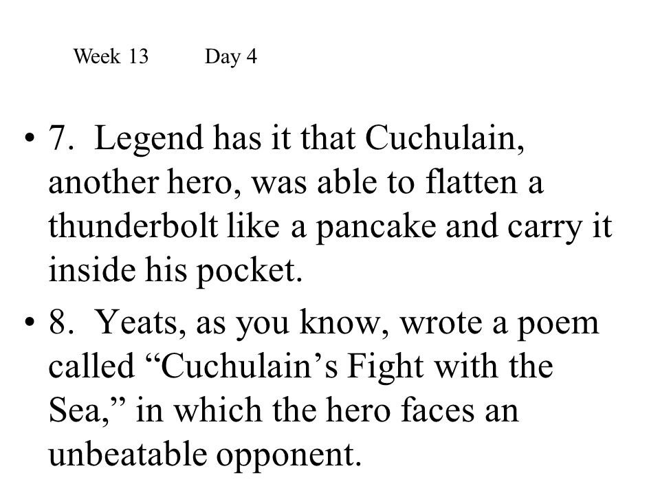 Week 13 Day 4 7. Legend has it that Cuchulain, another hero, was able to flatten a thunderbolt like a pancake and carry it inside his pocket.