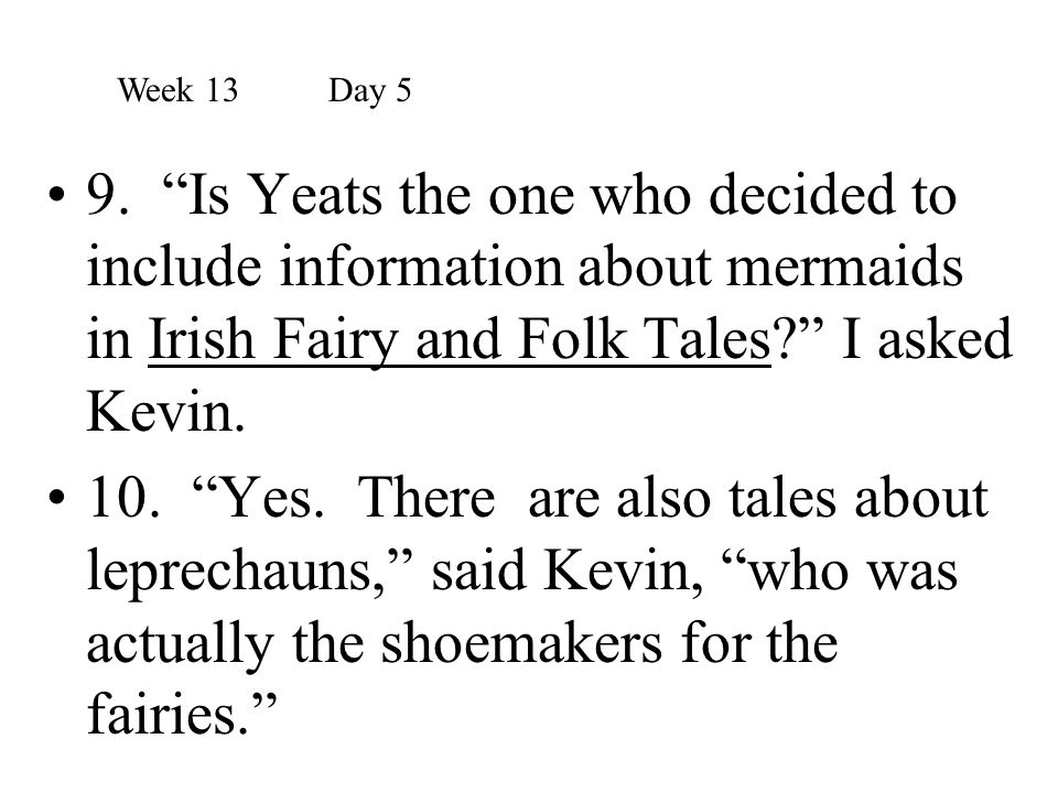 Week 13 Day 5 9. Is Yeats the one who decided to include information about mermaids in Irish Fairy and Folk Tales I asked Kevin.