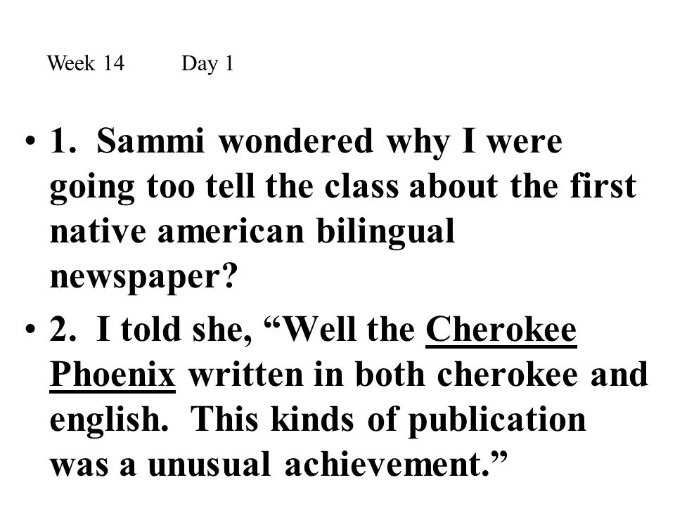 Week 14 Day 1 1. Sammi wondered why I were going too tell the class about the first native american bilingual newspaper