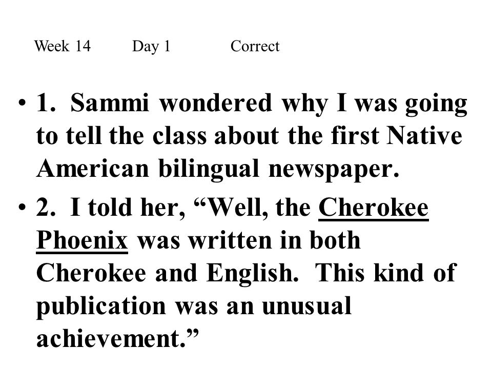 Week 14 Day 1 Correct 1. Sammi wondered why I was going to tell the class about the first Native American bilingual newspaper.