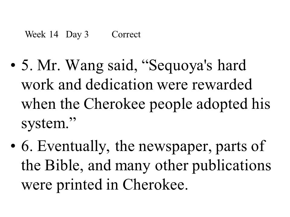 Week 14 Day 3 Correct 5. Mr. Wang said, Sequoya s hard work and dedication were rewarded when the Cherokee people adopted his system.