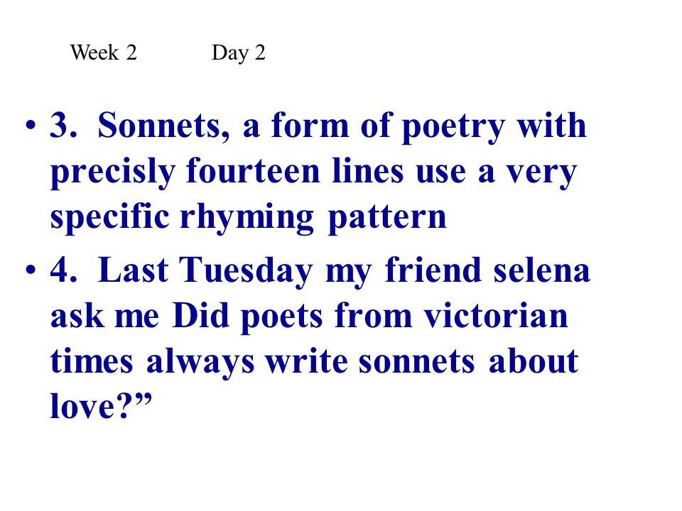 Week 2 Day 2 3. Sonnets, a form of poetry with precisly fourteen lines use a very specific rhyming pattern.