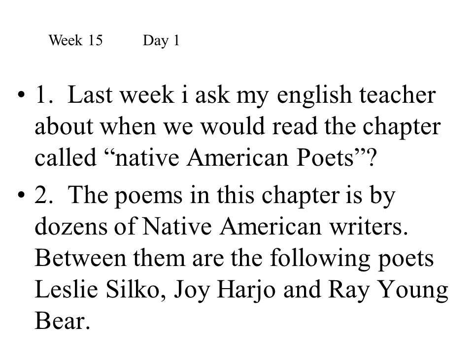 Week 15 Day 1 1. Last week i ask my english teacher about when we would read the chapter called native American Poets