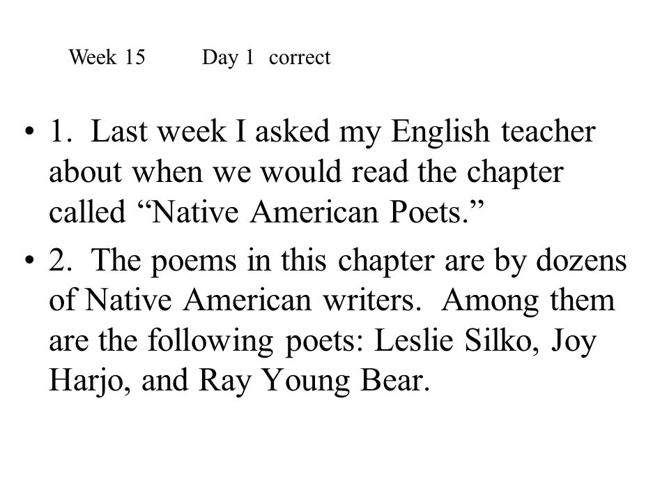 Week 15 Day 1 correct 1. Last week I asked my English teacher about when we would read the chapter called Native American Poets.