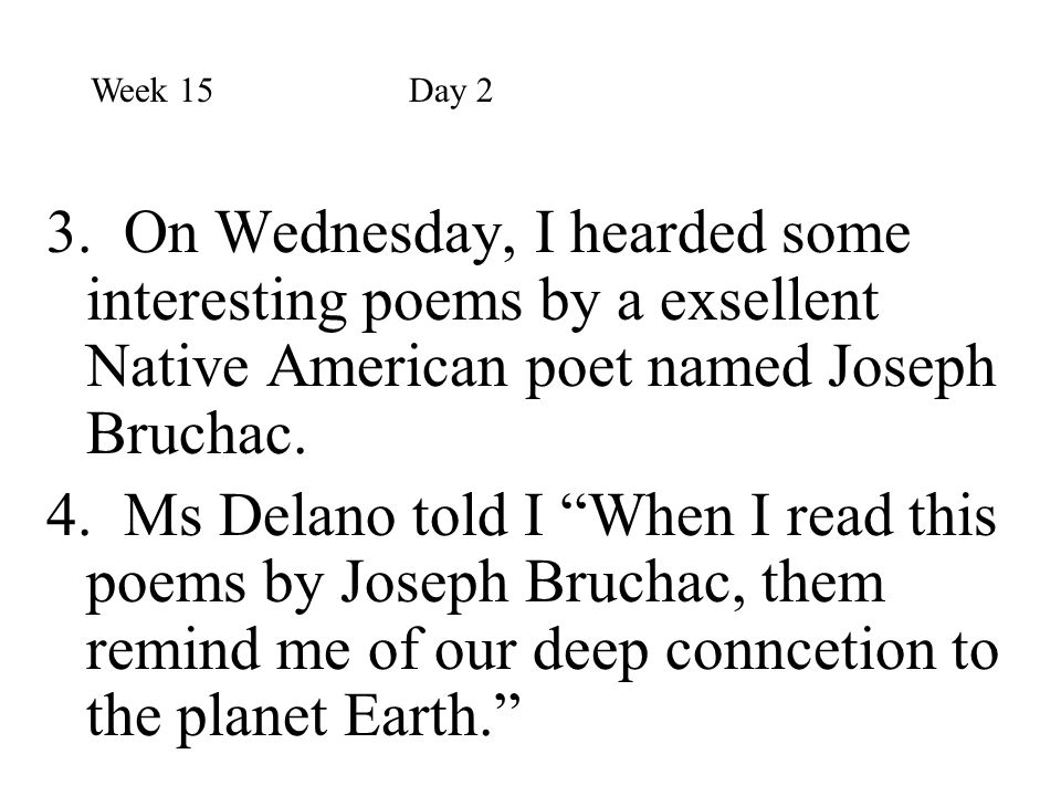 Week 15 Day 2 3. On Wednesday, I hearded some interesting poems by a exsellent Native American poet named Joseph Bruchac.