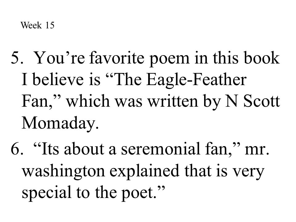 Week 15 5. You're favorite poem in this book I believe is The Eagle-Feather Fan, which was written by N Scott Momaday.