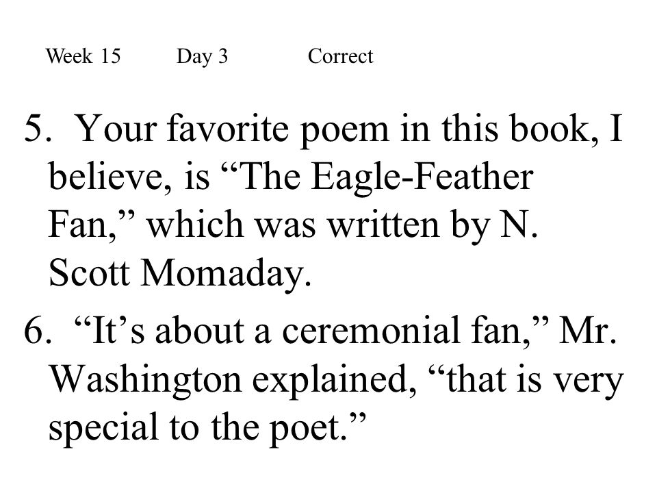 Week 15 Day 3 Correct 5. Your favorite poem in this book, I believe, is The Eagle-Feather Fan, which was written by N. Scott Momaday.