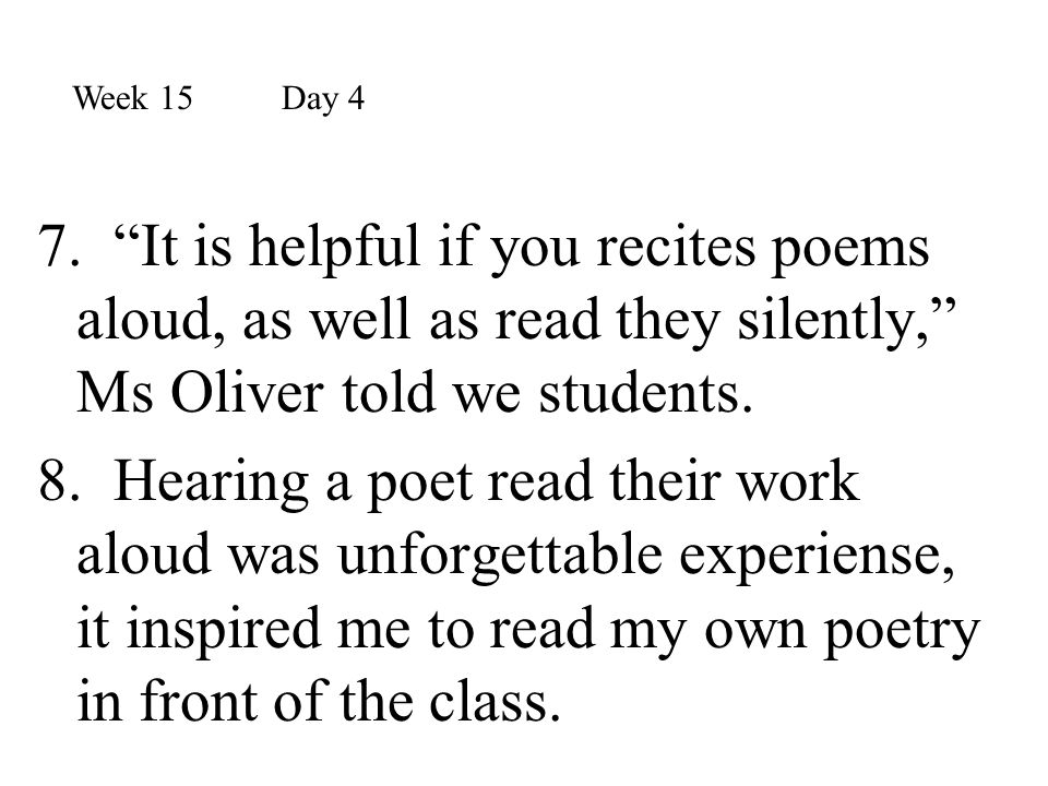 Week 15 Day 4 7. It is helpful if you recites poems aloud, as well as read they silently, Ms Oliver told we students.