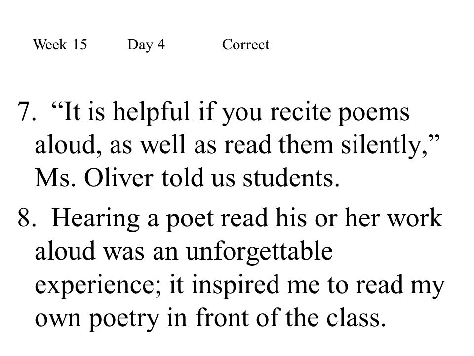 Week 15 Day 4 Correct 7. It is helpful if you recite poems aloud, as well as read them silently, Ms. Oliver told us students.