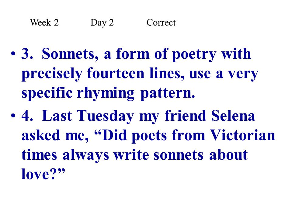 Week 2 Day 2 Correct 3. Sonnets, a form of poetry with precisely fourteen lines, use a very specific rhyming pattern.