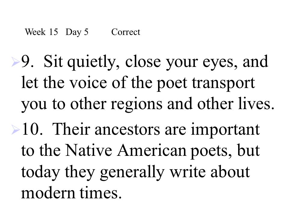 Week 15 Day 5 Correct 9. Sit quietly, close your eyes, and let the voice of the poet transport you to other regions and other lives.