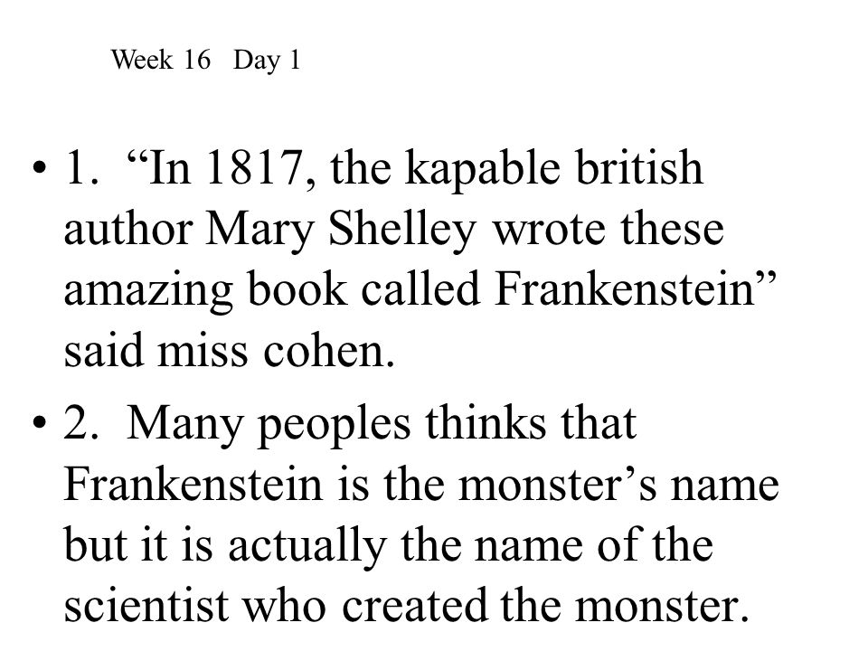 Week 16 Day 1 1. In 1817, the kapable british author Mary Shelley wrote these amazing book called Frankenstein said miss cohen.