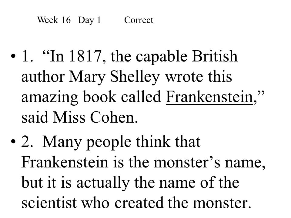 Week 16 Day 1 Correct 1. In 1817, the capable British author Mary Shelley wrote this amazing book called Frankenstein, said Miss Cohen.