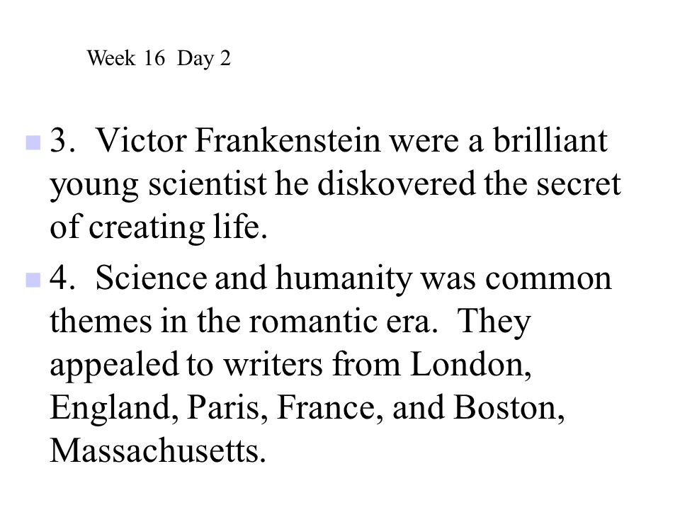 Week 16 Day 2 3. Victor Frankenstein were a brilliant young scientist he diskovered the secret of creating life.