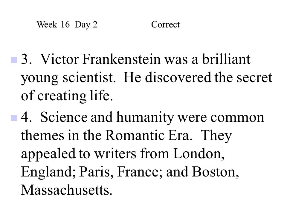 Week 16 Day 2 Correct 3. Victor Frankenstein was a brilliant young scientist. He discovered the secret of creating life.