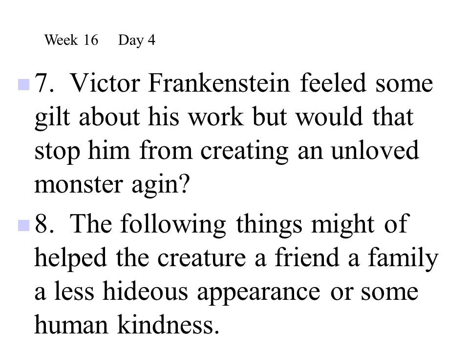 Week 16 Day 4 7. Victor Frankenstein feeled some gilt about his work but would that stop him from creating an unloved monster agin