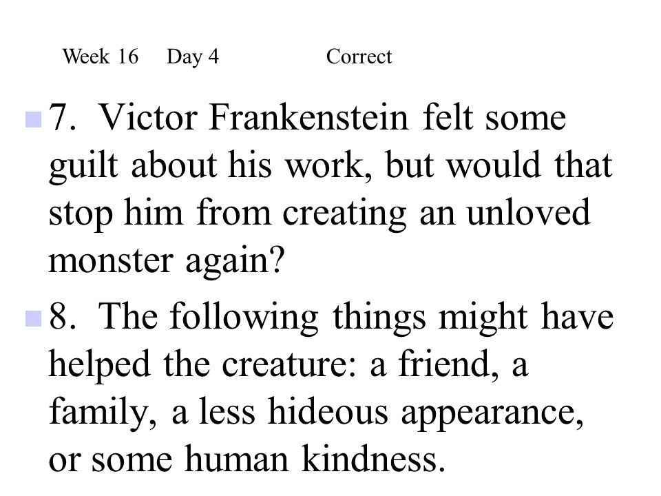 Week 16 Day 4 Correct 7. Victor Frankenstein felt some guilt about his work, but would that stop him from creating an unloved monster again