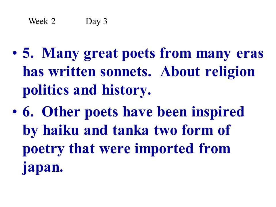 Week 2 Day 3 5. Many great poets from many eras has written sonnets. About religion politics and history.