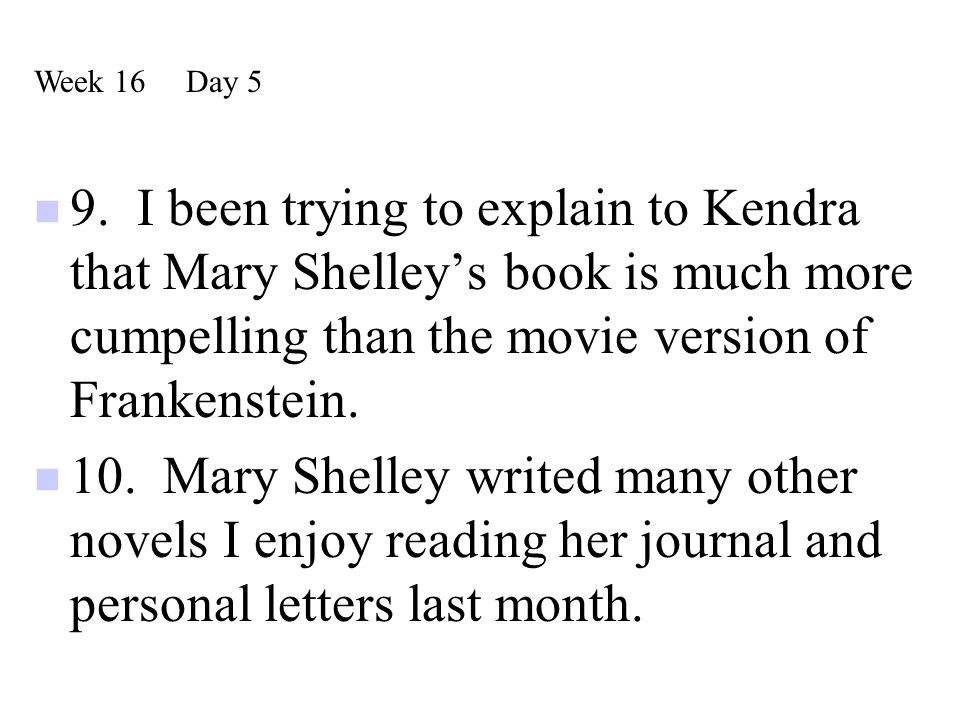 Week 16 Day 5 9. I been trying to explain to Kendra that Mary Shelley's book is much more cumpelling than the movie version of Frankenstein.