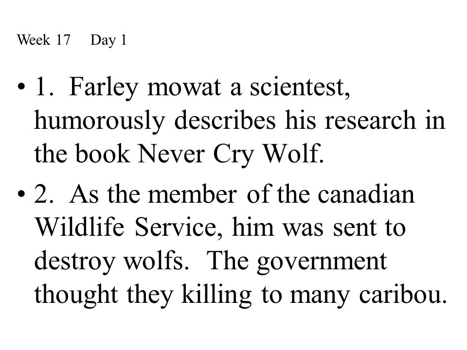 Week 17 Day 1 1. Farley mowat a scientest, humorously describes his research in the book Never Cry Wolf.