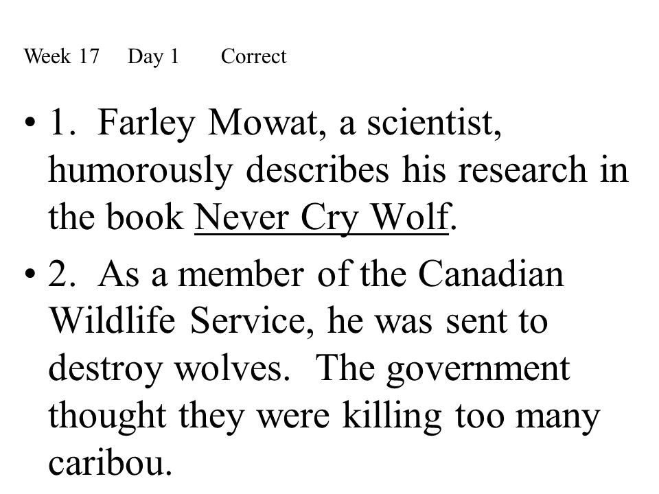 Week 17 Day 1 Correct 1. Farley Mowat, a scientist, humorously describes his research in the book Never Cry Wolf.