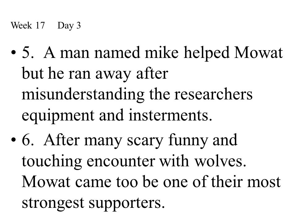 Week 17 Day 3 5. A man named mike helped Mowat but he ran away after misunderstanding the researchers equipment and insterments.