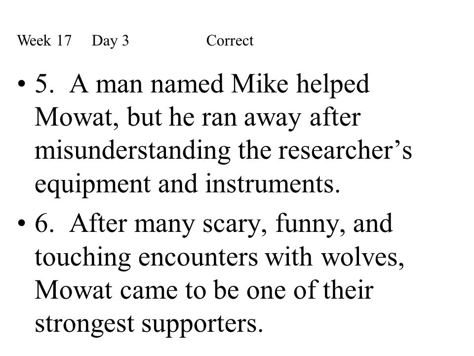 Week 17 Day 3 Correct 5. A man named Mike helped Mowat, but he ran away after misunderstanding the researcher's equipment and instruments.