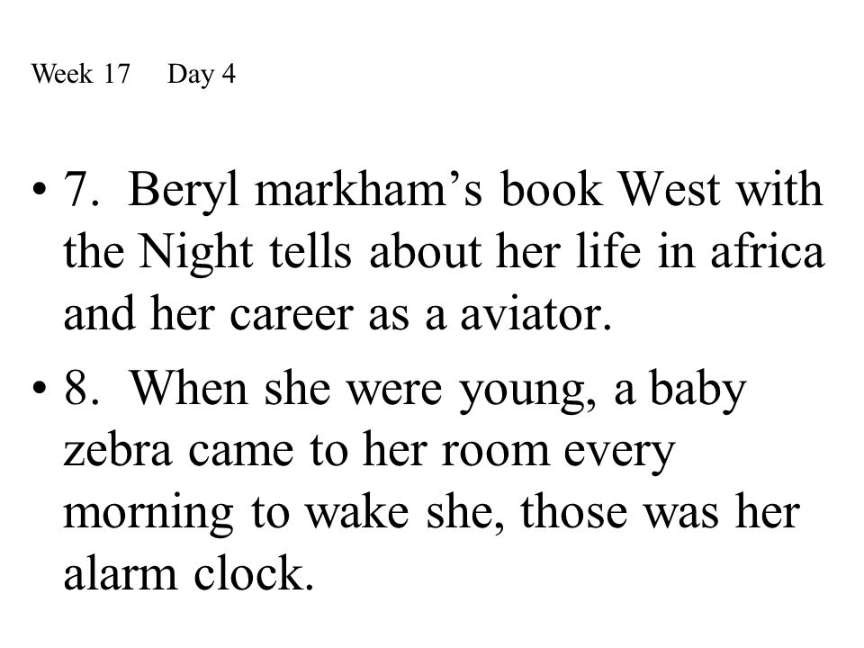 Week 17 Day 4 7. Beryl markham's book West with the Night tells about her life in africa and her career as a aviator.