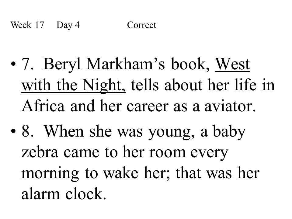 Week 17 Day 4 Correct 7. Beryl Markham's book, West with the Night, tells about her life in Africa and her career as a aviator.