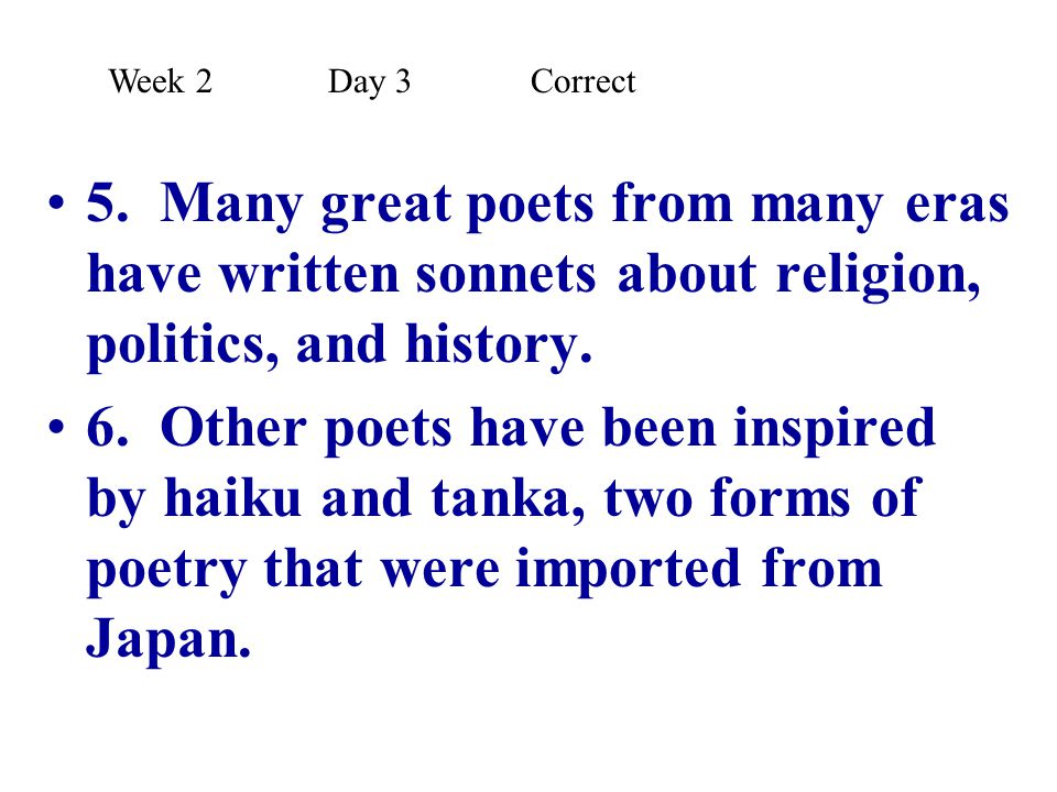 Week 2 Day 3 Correct 5. Many great poets from many eras have written sonnets about religion, politics, and history.