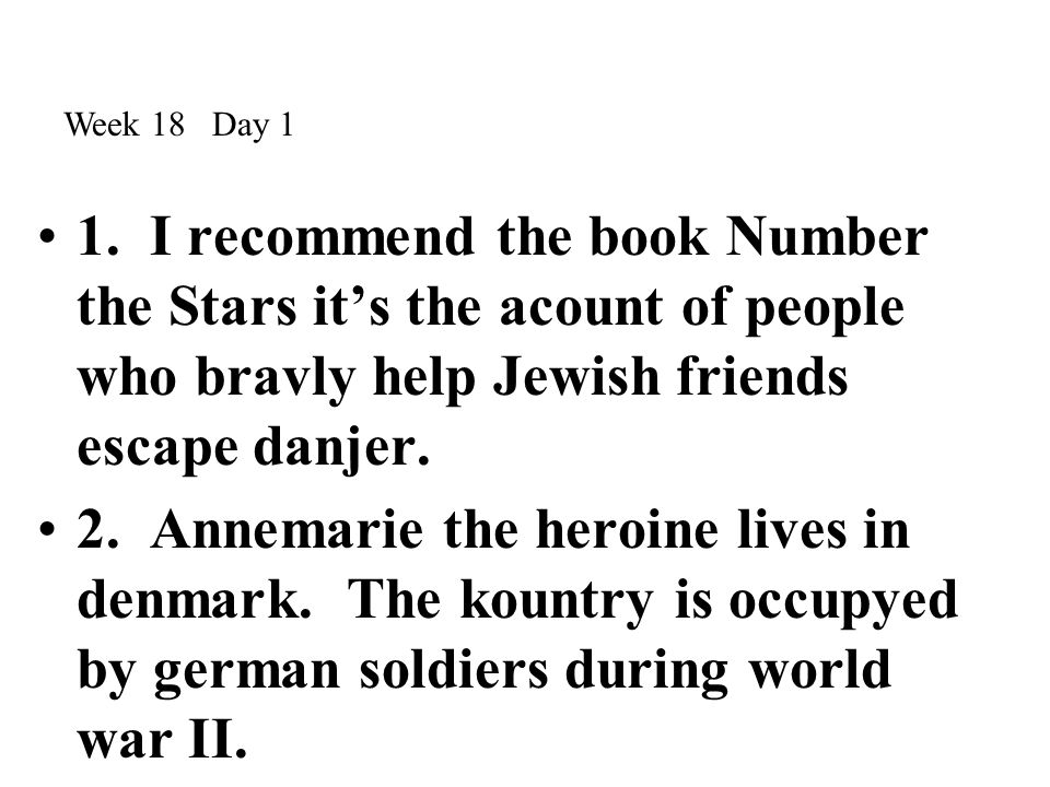 Week 18 Day 1 1. I recommend the book Number the Stars it's the acount of people who bravly help Jewish friends escape danjer.