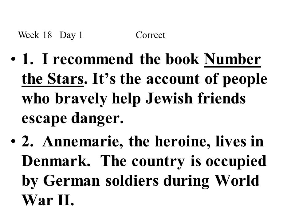Week 18 Day 1 Correct 1. I recommend the book Number the Stars. It's the account of people who bravely help Jewish friends escape danger.